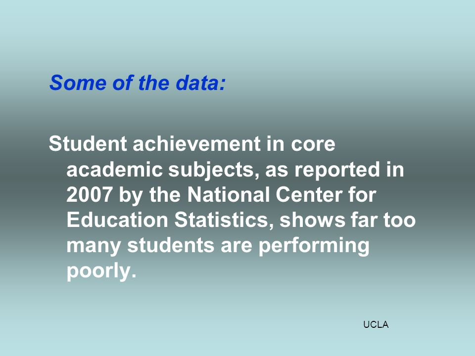 UCLA Some of the data: Student achievement in core academic subjects, as reported in 2007 by the National Center for Education Statistics, shows far too many students are performing poorly.