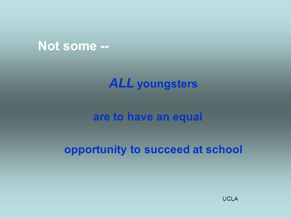 UCLA Not some -- ALL youngsters are to have an equal opportunity to succeed at school