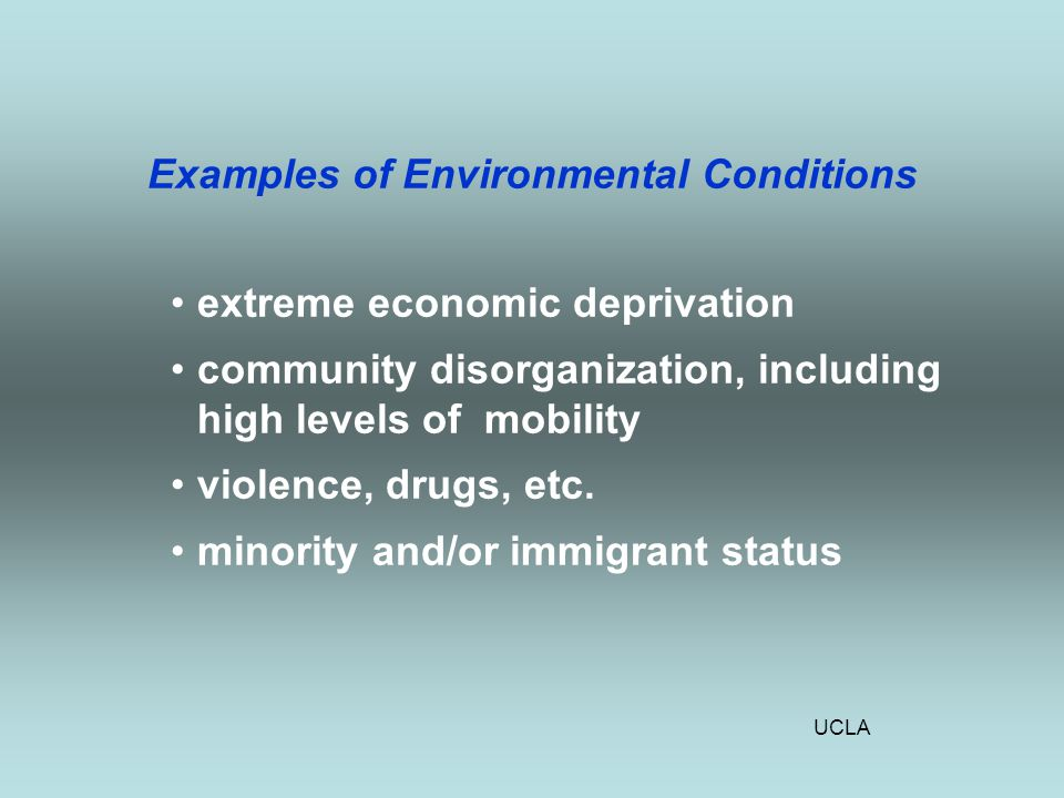 UCLA Examples of Environmental Conditions extreme economic deprivation community disorganization, including high levels of mobility violence, drugs, etc.