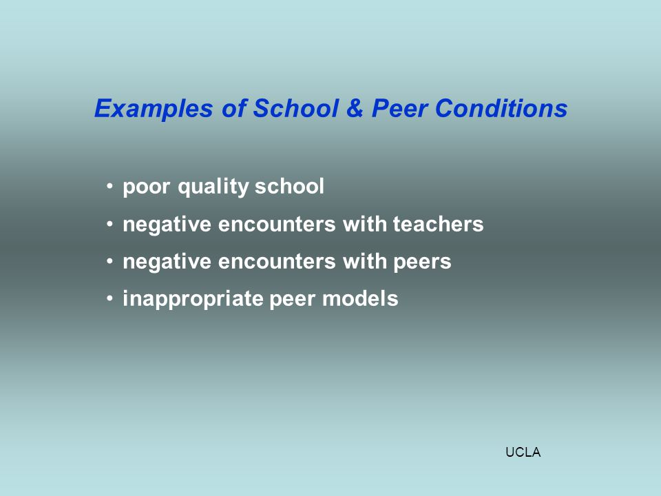 UCLA Examples of School & Peer Conditions poor quality school negative encounters with teachers negative encounters with peers inappropriate peer models