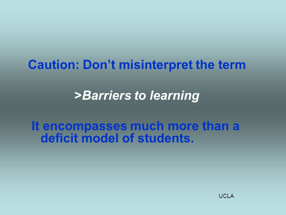 UCLA Caution: Don't misinterpret the term >Barriers to learning It encompasses much more than a deficit model of students.