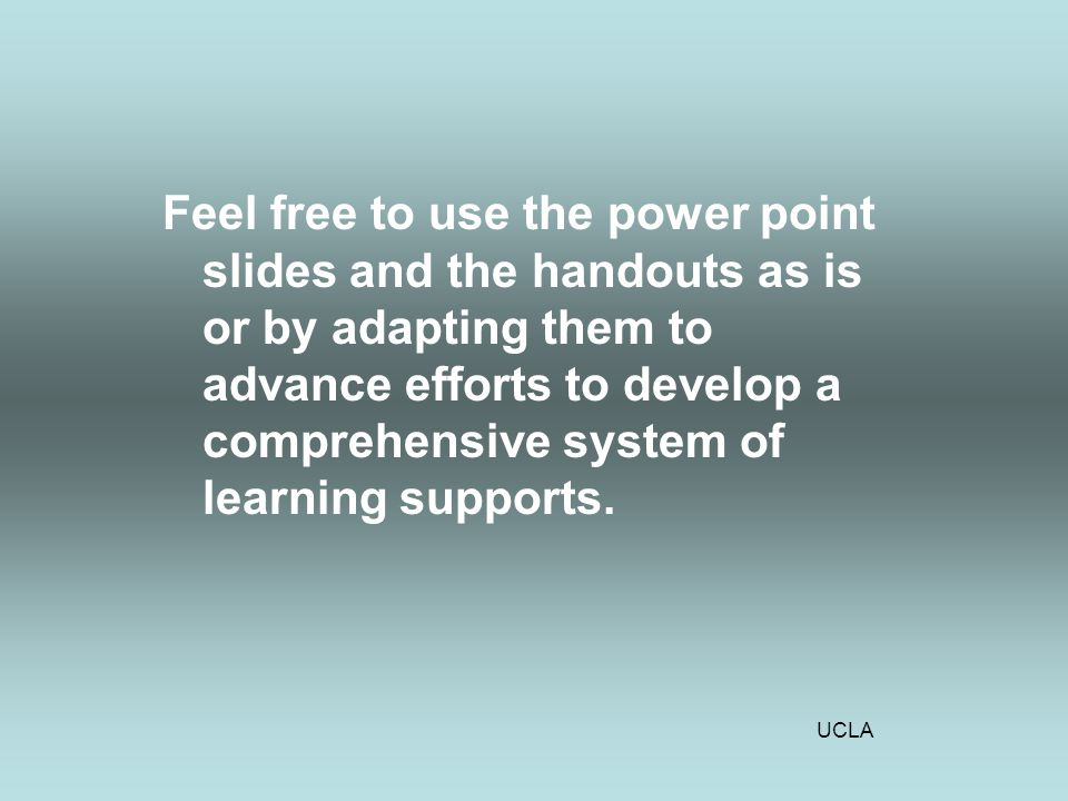 UCLA Feel free to use the power point slides and the handouts as is or by adapting them to advance efforts to develop a comprehensive system of learning supports.