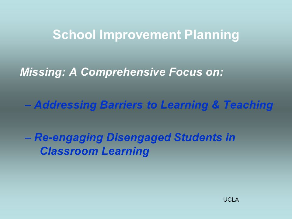 UCLA School Improvement Planning Missing: A Comprehensive Focus on: –Addressing Barriers to Learning & Teaching –Re-engaging Disengaged Students in Classroom Learning