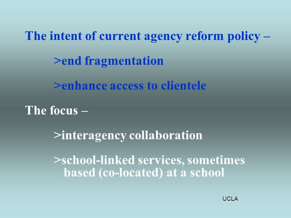 UCLA The intent of current agency reform policy – >end fragmentation >enhance access to clientele The focus – >interagency collaboration >school-linked services, sometimes based (co-located) at a school