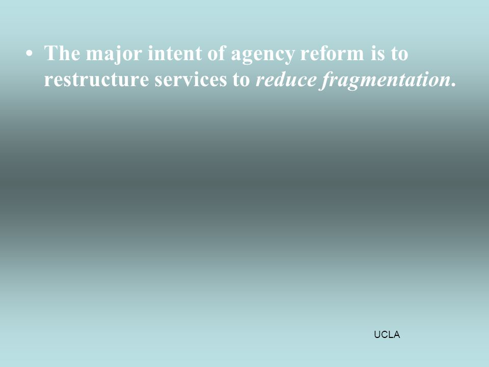 UCLA The major intent of agency reform is to restructure services to reduce fragmentation.