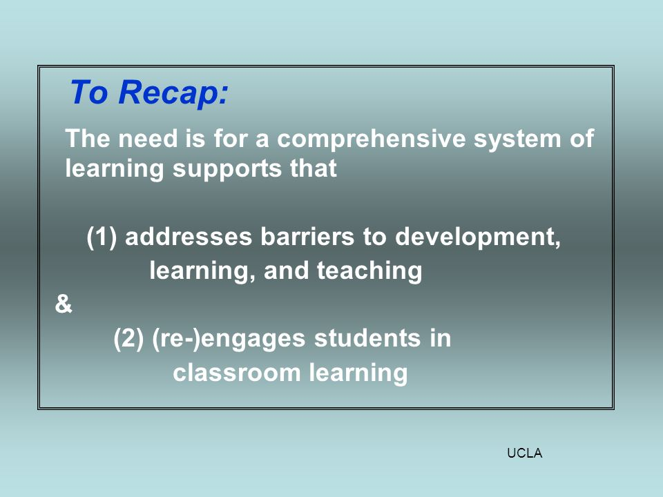UCLA To Recap: The need is for a comprehensive system of learning supports that (1) addresses barriers to development, learning, and teaching & (2) (re-)engages students in classroom learning