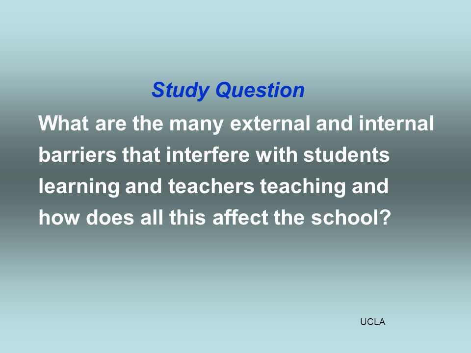 UCLA Study Question What are the many external and internal barriers that interfere with students learning and teachers teaching and how does all this affect the school