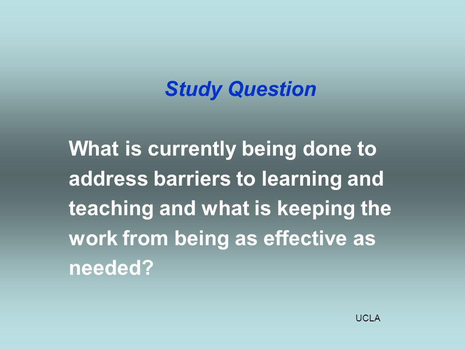 UCLA Study Question What is currently being done to address barriers to learning and teaching and what is keeping the work from being as effective as needed