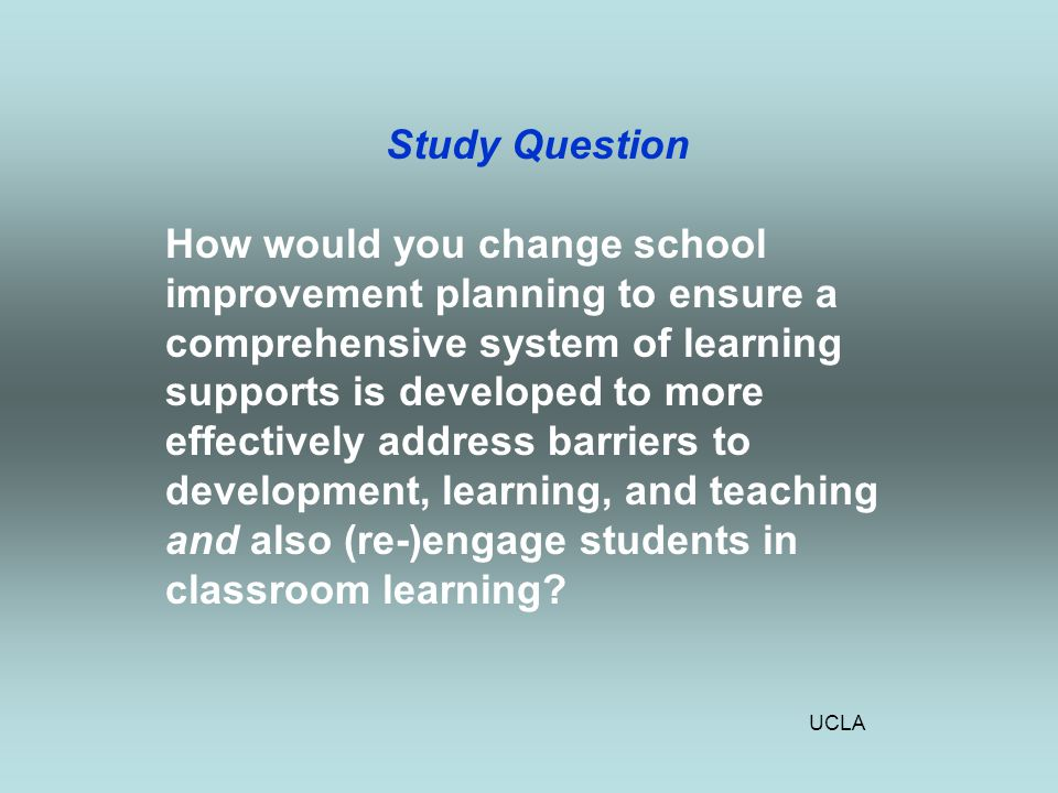 UCLA Study Question How would you change school improvement planning to ensure a comprehensive system of learning supports is developed to more effectively address barriers to development, learning, and teaching and also (re-)engage students in classroom learning
