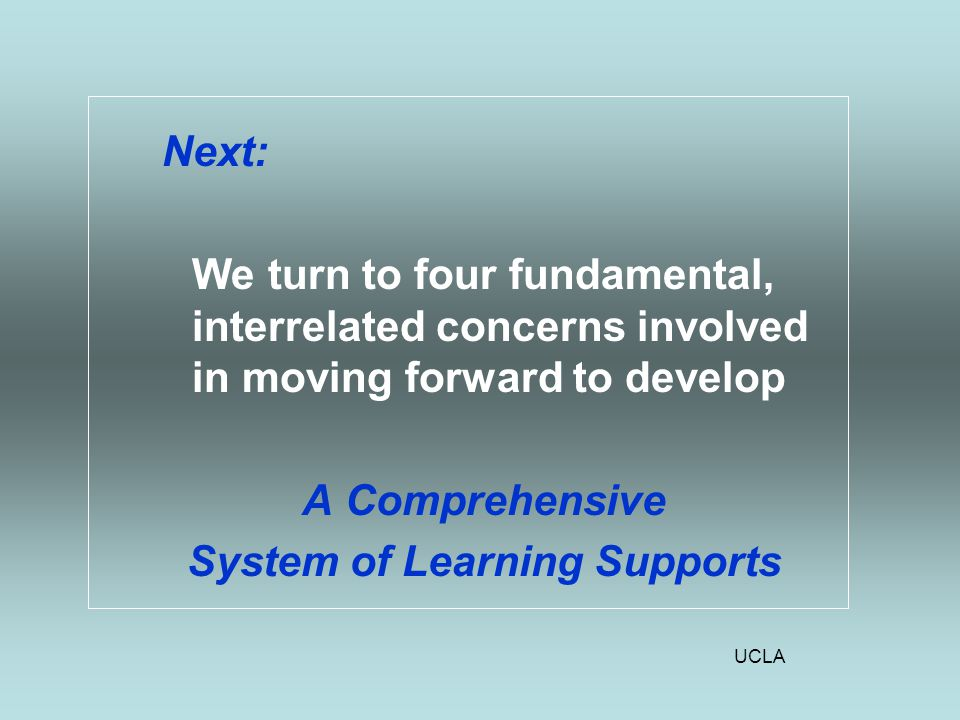 UCLA Next: We turn to four fundamental, interrelated concerns involved in moving forward to develop A Comprehensive System of Learning Supports