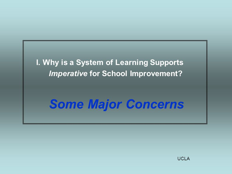 UCLA I. Why is a System of Learning Supports Imperative for School Improvement Some Major Concerns