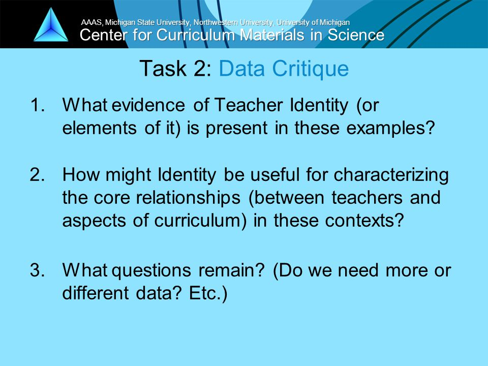 Center for Curriculum Materials in Science AAAS, Michigan State University, Northwestern University, University of Michigan Task 2: Data Critique 1.What evidence of Teacher Identity (or elements of it) is present in these examples.
