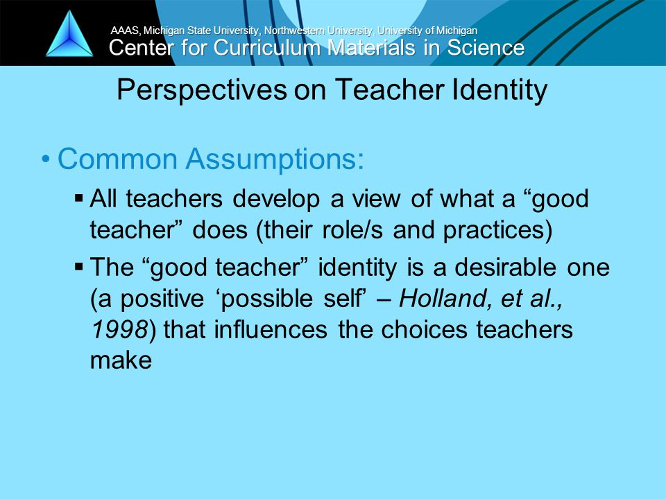 Center for Curriculum Materials in Science AAAS, Michigan State University, Northwestern University, University of Michigan Perspectives on Teacher Identity Common Assumptions:  All teachers develop a view of what a good teacher does (their role/s and practices)  The good teacher identity is a desirable one (a positive 'possible self' – Holland, et al., 1998) that influences the choices teachers make