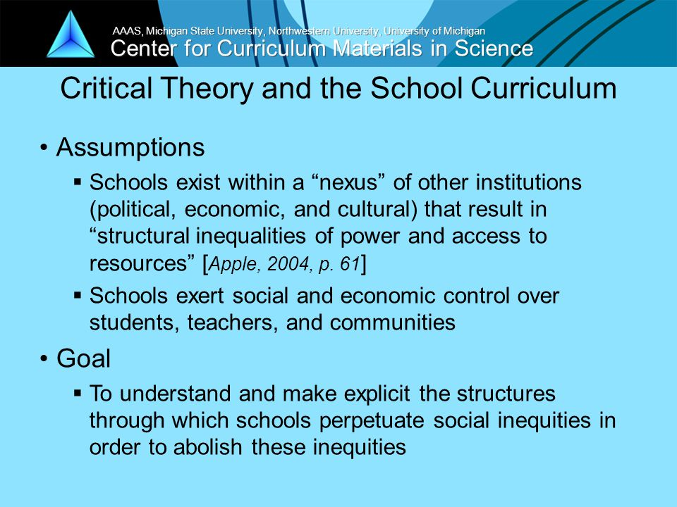 Center for Curriculum Materials in Science AAAS, Michigan State University, Northwestern University, University of Michigan Critical Theory & Teacher Identity Elementary teachers' roles are impacted by our social/cultural/economic history [Apple, in Shapiro & Purpel, 1993]  Gender e.g.