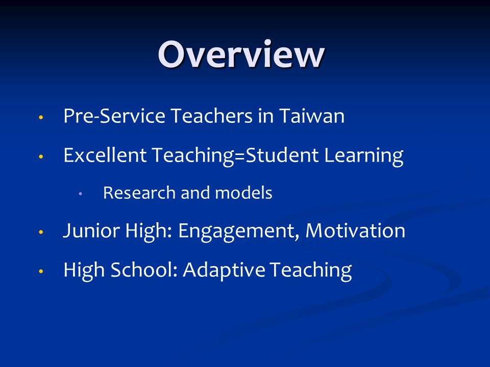 Overview Pre-Service Teachers in Taiwan Excellent Teaching=Student Learning Research and models Junior High: Engagement, Motivation High School: Adaptive Teaching