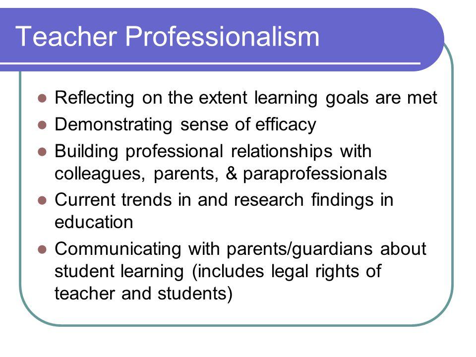 Teacher Professionalism Reflecting on the extent learning goals are met Demonstrating sense of efficacy Building professional relationships with colle