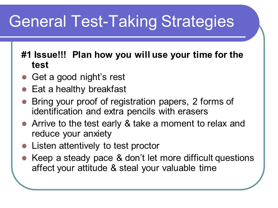 General Test-Taking Strategies #1 Issue!!! Plan how you will use your time for the test Get a good night's rest Eat a healthy breakfast Bring your pro