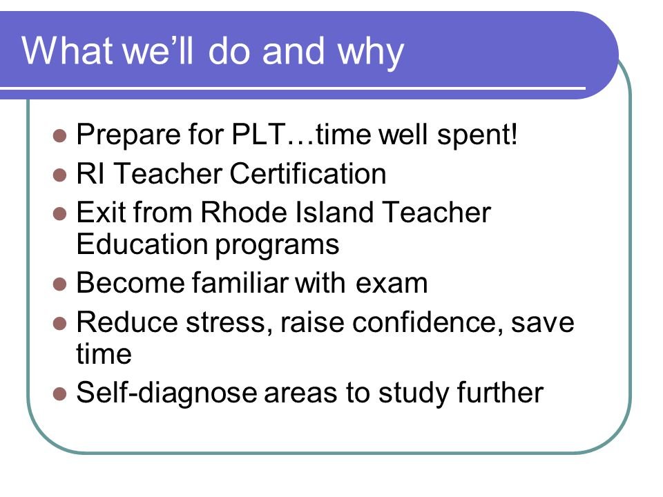 What we'll do and why Prepare for PLT…time well spent! RI Teacher Certification Exit from Rhode Island Teacher Education programs Become familiar with