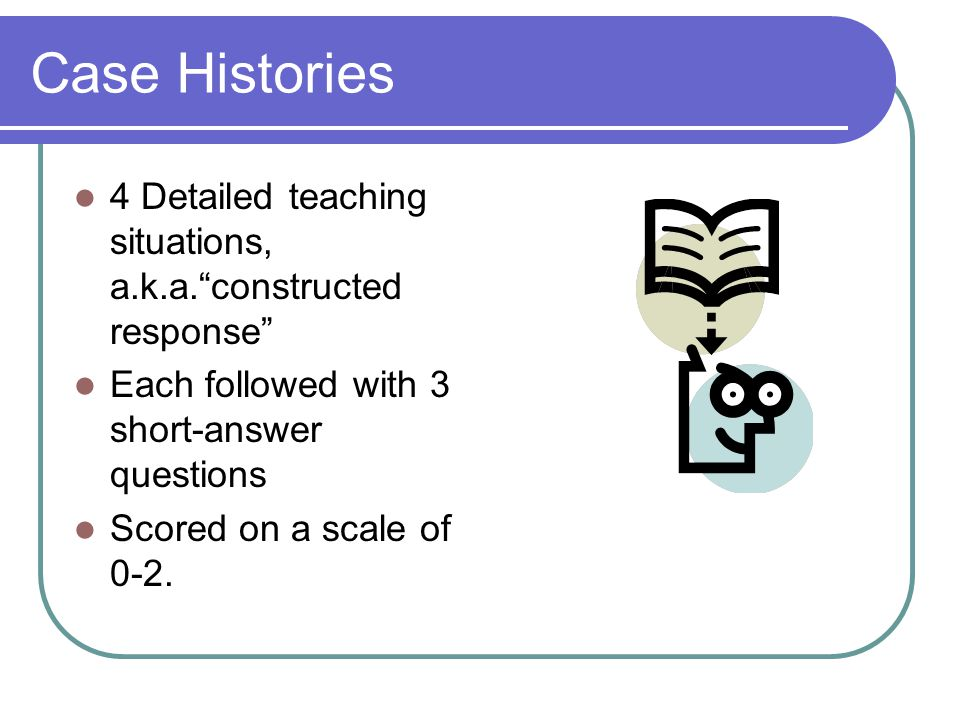 "Case Histories 4 Detailed teaching situations, a.k.a.""constructed response"" Each followed with 3 short-answer questions Scored on a scale of 0-2."