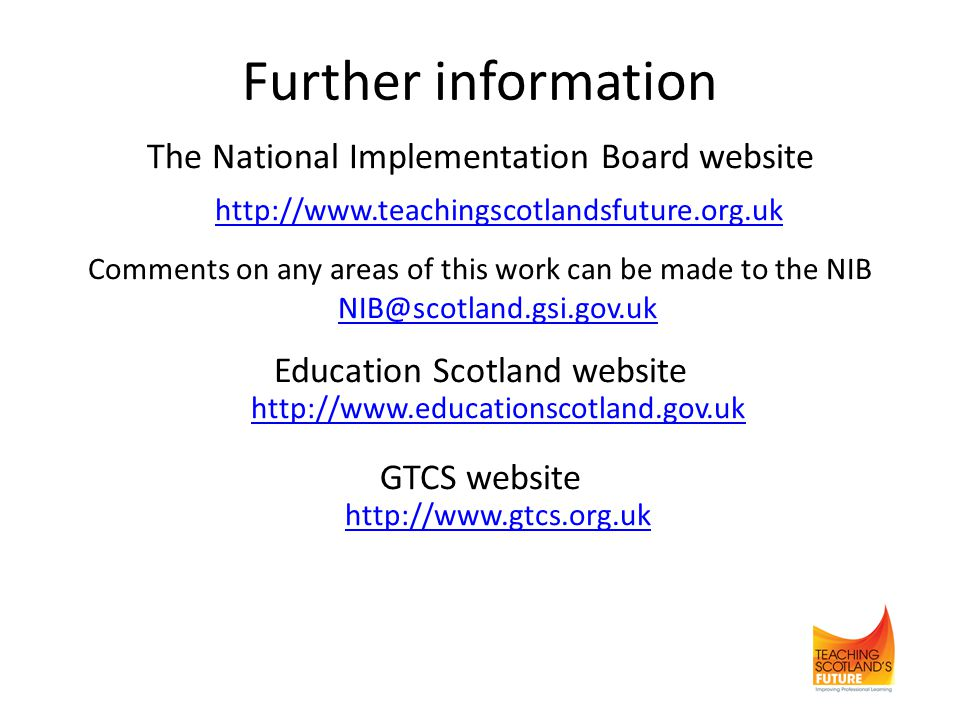 Further information The National Implementation Board website http://www.teachingscotlandsfuture.org.uk Comments on any areas of this work can be made to the NIB NIB@scotland.gsi.gov.uk NIB@scotland.gsi.gov.uk Education Scotland website http://www.educationscotland.gov.uk http://www.educationscotland.gov.uk GTCS website http://www.gtcs.org.uk http://www.gtcs.org.uk