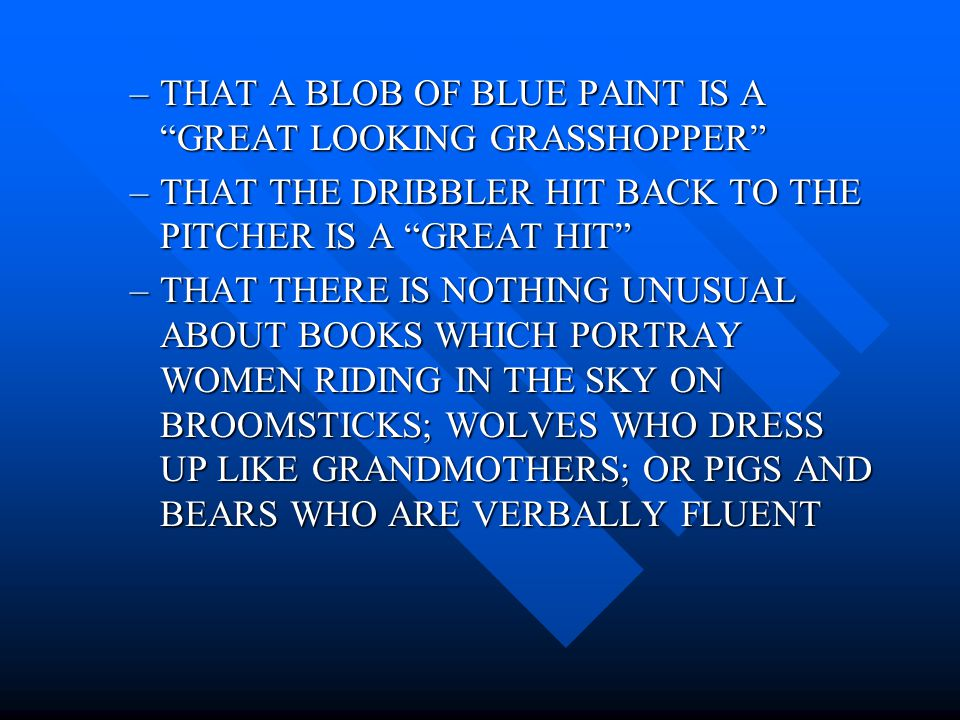 –THAT A BLOB OF BLUE PAINT IS A GREAT LOOKING GRASSHOPPER –THAT THE DRIBBLER HIT BACK TO THE PITCHER IS A GREAT HIT –THAT THERE IS NOTHING UNUSUAL ABOUT BOOKS WHICH PORTRAY WOMEN RIDING IN THE SKY ON BROOMSTICKS; WOLVES WHO DRESS UP LIKE GRANDMOTHERS; OR PIGS AND BEARS WHO ARE VERBALLY FLUENT