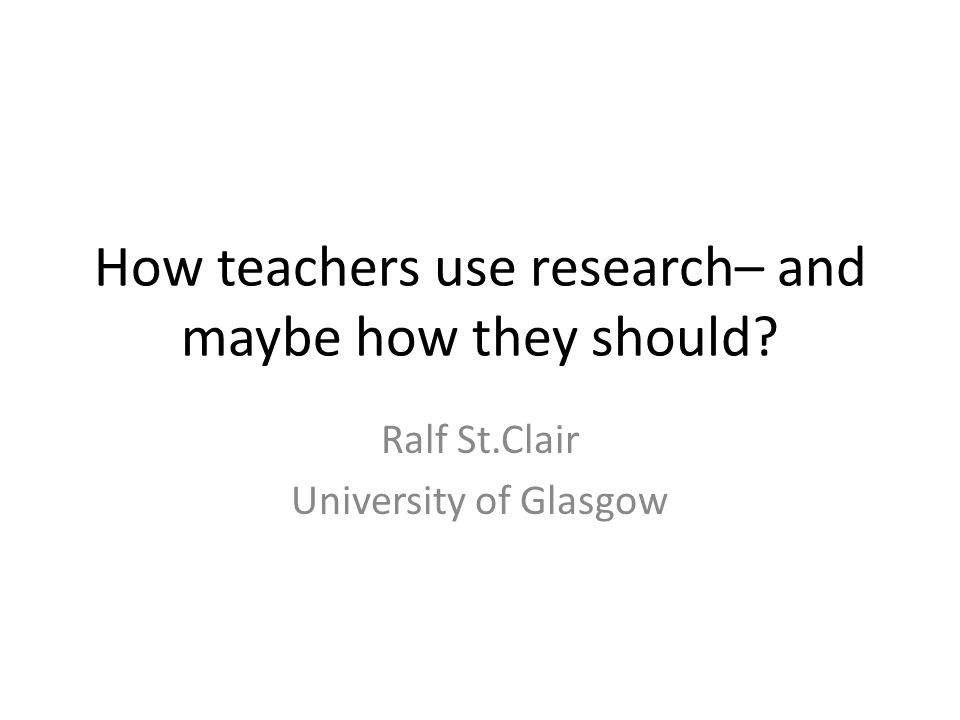 How teachers use research– and maybe how they should Ralf St.Clair University of Glasgow