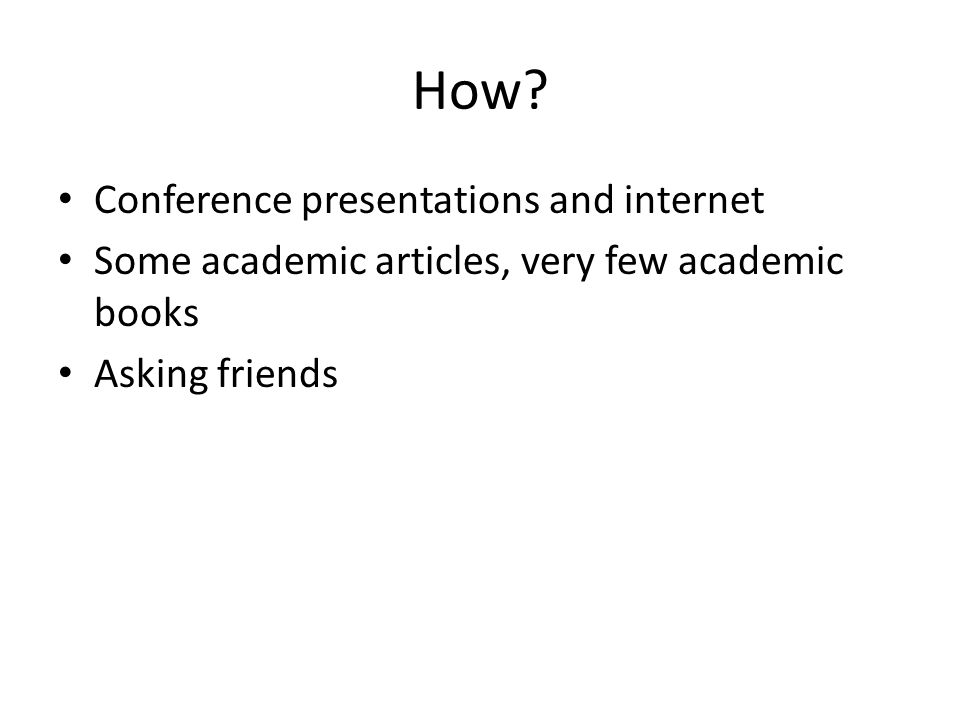 How? Conference presentations and internet Some academic articles, very few academic books Asking friends