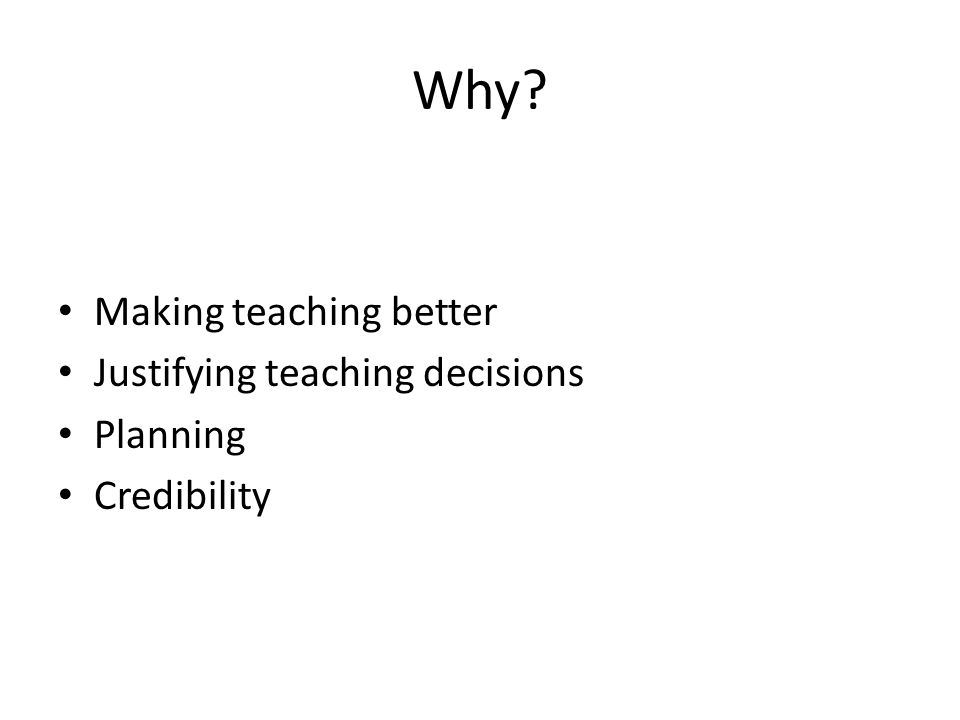 Why Making teaching better Justifying teaching decisions Planning Credibility