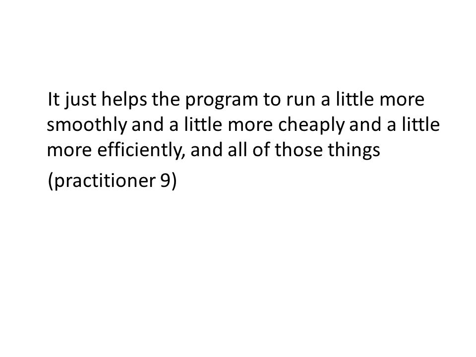 It just helps the program to run a little more smoothly and a little more cheaply and a little more efficiently, and all of those things (practitioner 9)