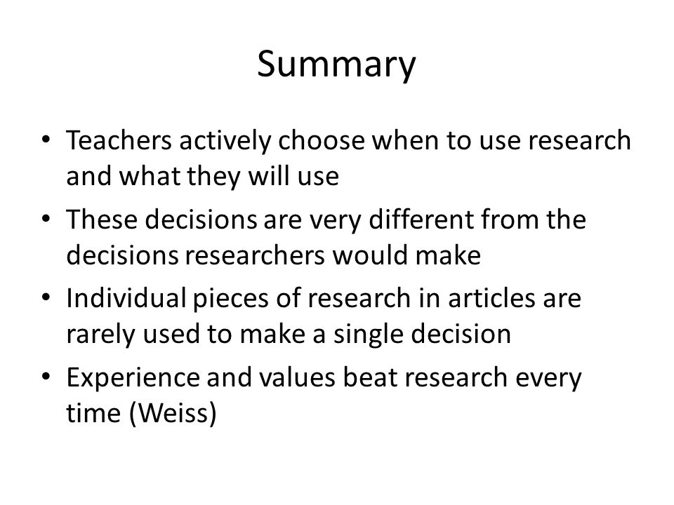 Summary Teachers actively choose when to use research and what they will use These decisions are very different from the decisions researchers would make Individual pieces of research in articles are rarely used to make a single decision Experience and values beat research every time (Weiss)