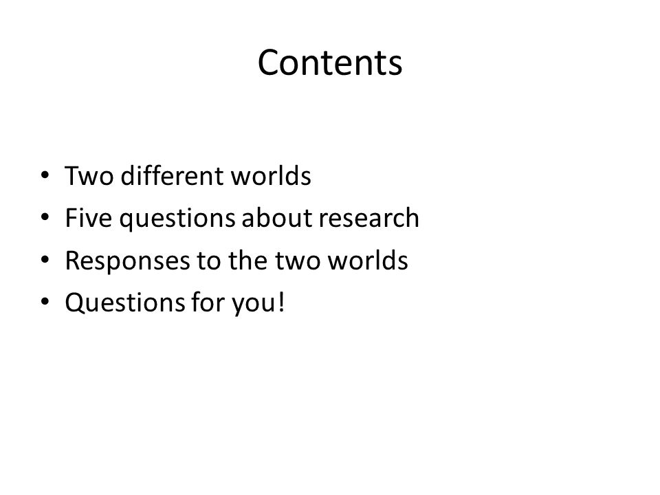 Contents Two different worlds Five questions about research Responses to the two worlds Questions for you!