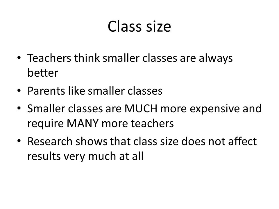 Class size Teachers think smaller classes are always better Parents like smaller classes Smaller classes are MUCH more expensive and require MANY more teachers Research shows that class size does not affect results very much at all