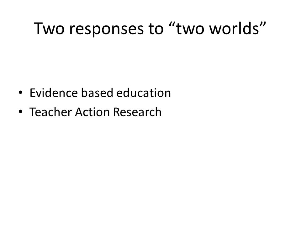 Two responses to two worlds Evidence based education Teacher Action Research