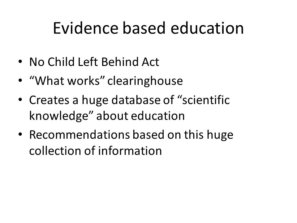 Evidence based education No Child Left Behind Act What works clearinghouse Creates a huge database of scientific knowledge about education Recommendations based on this huge collection of information