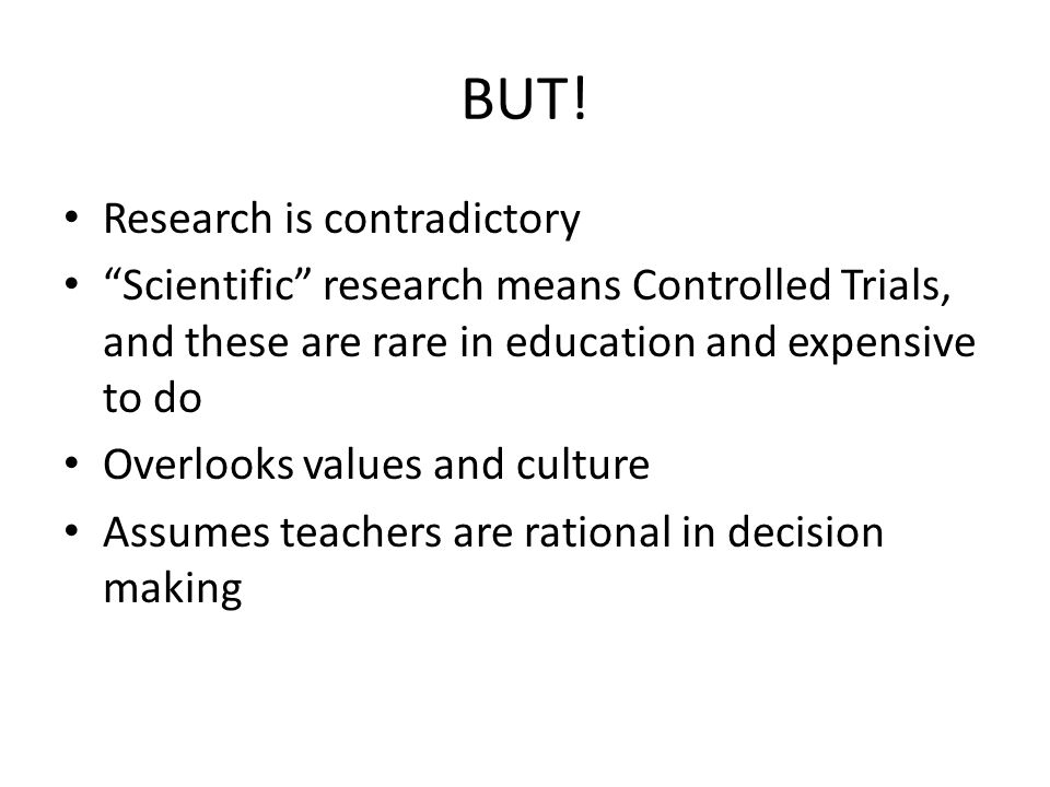 """BUT! Research is contradictory """"Scientific"""" research means Controlled Trials, and these are rare in education and expensive to do Overlooks values and"""