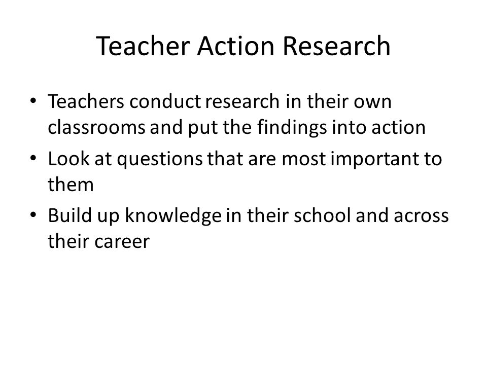 Teacher Action Research Teachers conduct research in their own classrooms and put the findings into action Look at questions that are most important to them Build up knowledge in their school and across their career