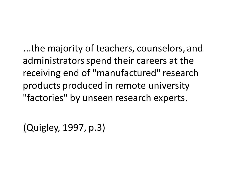 ...the majority of teachers, counselors, and administrators spend their careers at the receiving end of manufactured research products produced in remote university factories by unseen research experts.