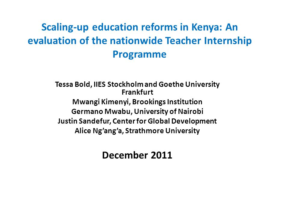 Scaling-up education reforms in Kenya: An evaluation of the nationwide Teacher Internship Programme Tessa Bold, IIES Stockholm and Goethe University Frankfurt Mwangi Kimenyi, Brookings Institution Germano Mwabu, University of Nairobi Justin Sandefur, Center for Global Development Alice Ng'ang'a, Strathmore University December 2011