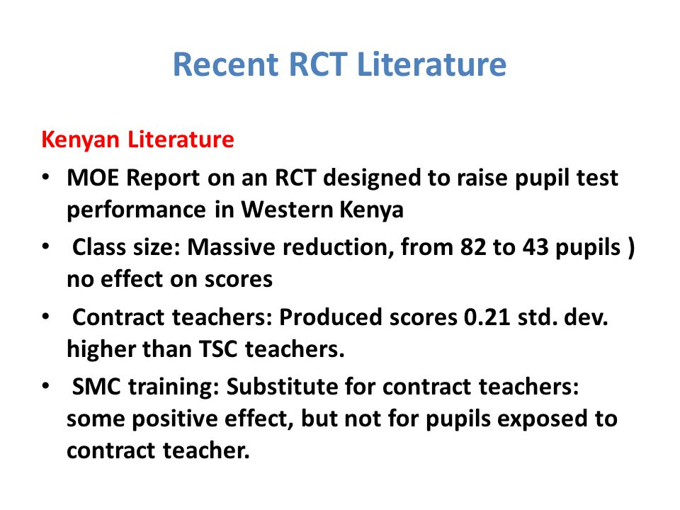 Recent RCT Literature Kenyan Literature MOE Report on an RCT designed to raise pupil test performance in Western Kenya Class size: Massive reduction, from 82 to 43 pupils ) no effect on scores Contract teachers: Produced scores 0.21 std.