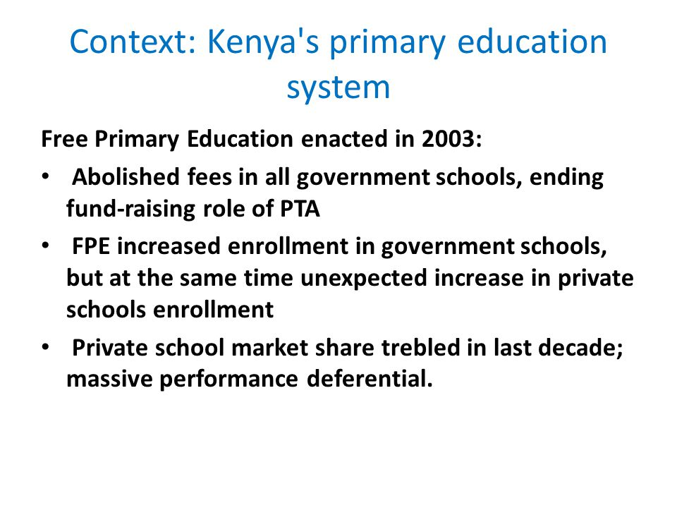 Context: Kenya s primary education system Free Primary Education enacted in 2003: Abolished fees in all government schools, ending fund-raising role of PTA FPE increased enrollment in government schools, but at the same time unexpected increase in private schools enrollment Private school market share trebled in last decade; massive performance deferential.
