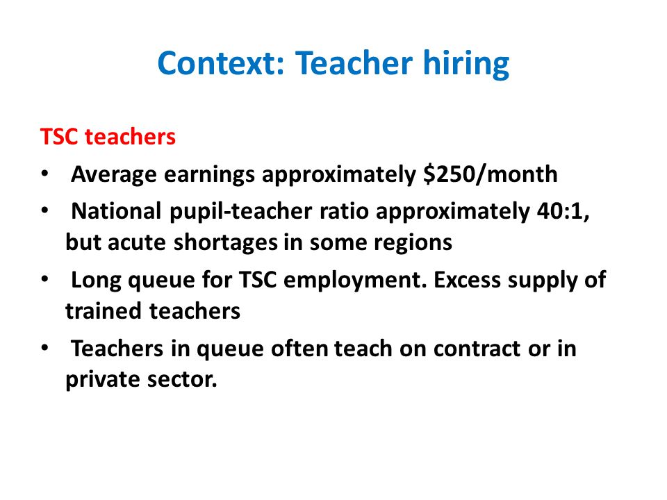 Context: Teacher hiring TSC teachers Average earnings approximately $250/month National pupil-teacher ratio approximately 40:1, but acute shortages in some regions Long queue for TSC employment.
