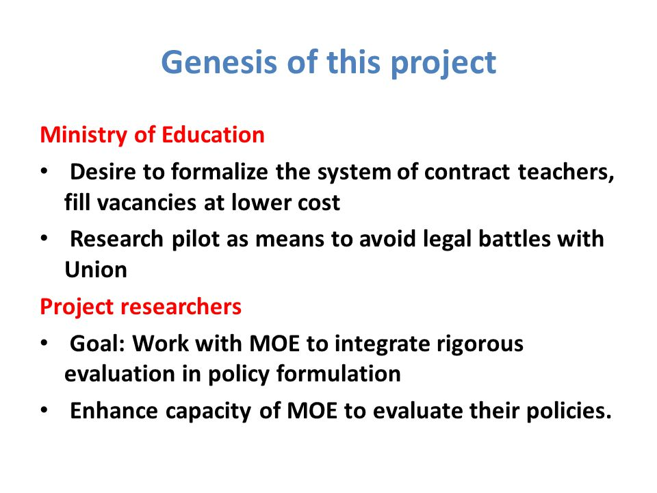 Genesis of this project Ministry of Education Desire to formalize the system of contract teachers, fill vacancies at lower cost Research pilot as means to avoid legal battles with Union Project researchers Goal: Work with MOE to integrate rigorous evaluation in policy formulation Enhance capacity of MOE to evaluate their policies.