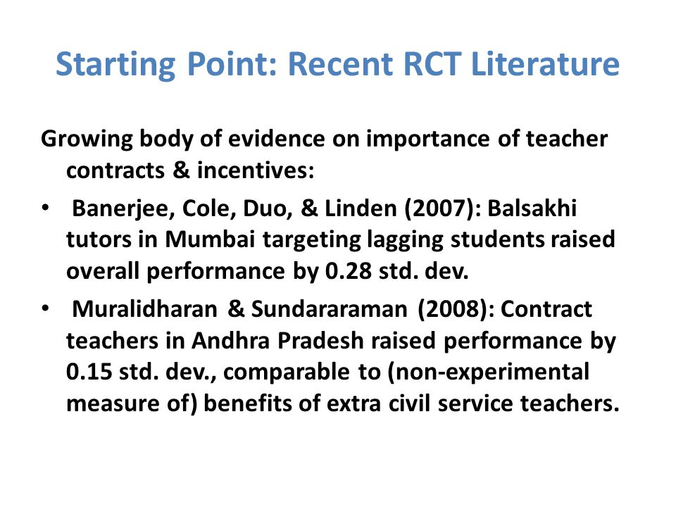 Starting Point: Recent RCT Literature Growing body of evidence on importance of teacher contracts & incentives: Banerjee, Cole, Duo, & Linden (2007): Balsakhi tutors in Mumbai targeting lagging students raised overall performance by 0.28 std.