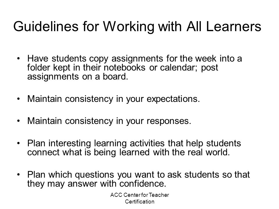 ACC Center for Teacher Certification Guidelines for Working with All Learners Have students copy assignments for the week into a folder kept in their