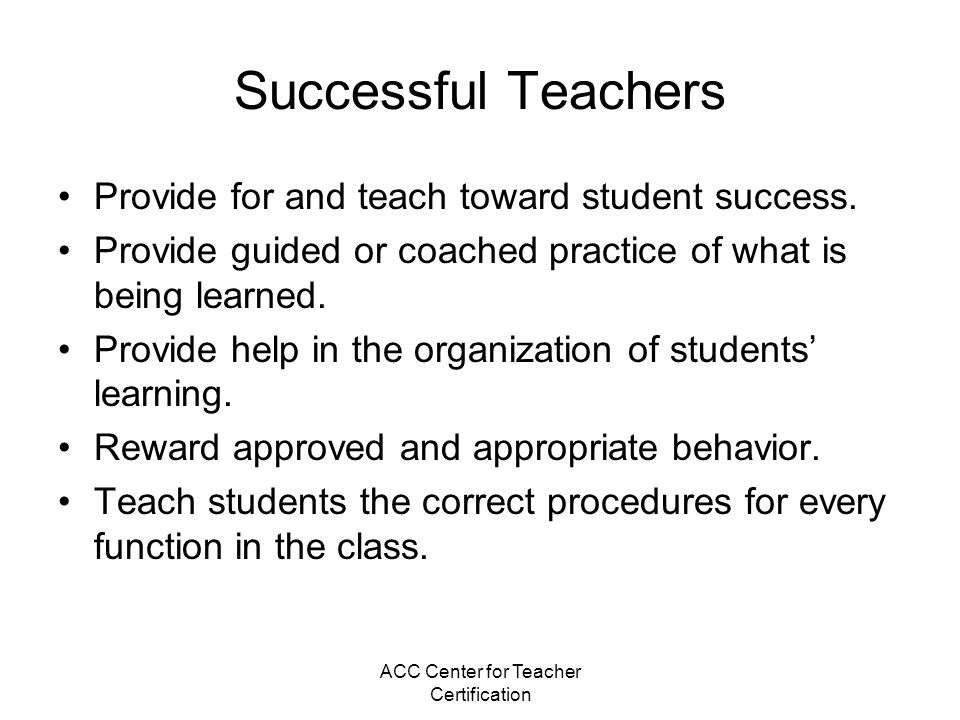ACC Center for Teacher Certification Successful Teachers Provide for and teach toward student success. Provide guided or coached practice of what is b