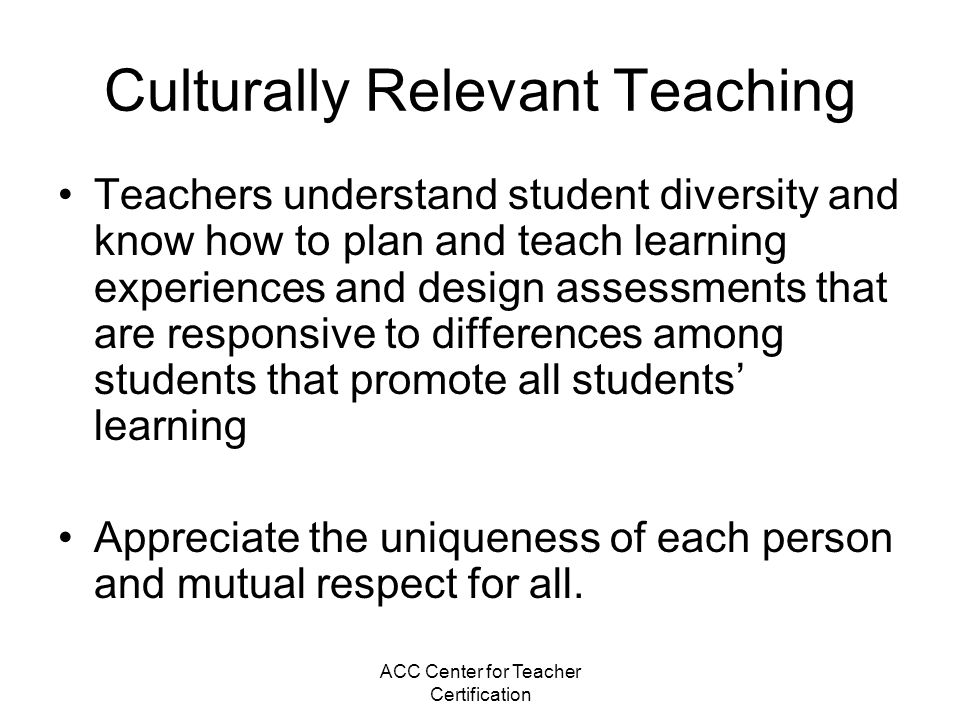 ACC Center for Teacher Certification Culturally Relevant Teaching Teachers understand student diversity and know how to plan and teach learning experi
