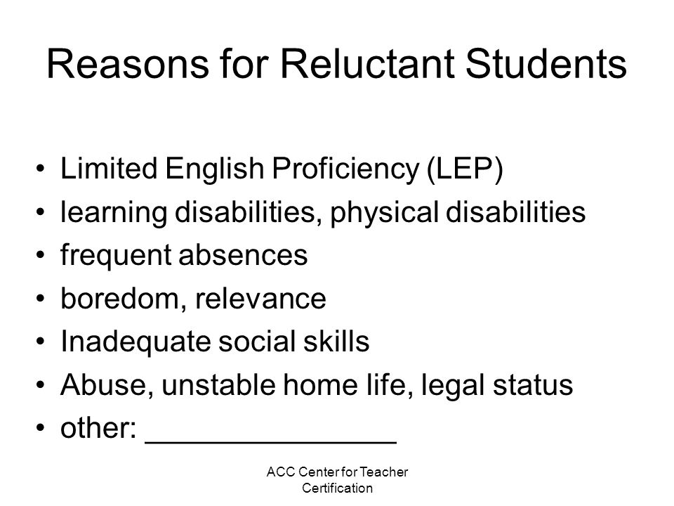 ACC Center for Teacher Certification Reasons for Reluctant Students Limited English Proficiency (LEP) learning disabilities, physical disabilities fre