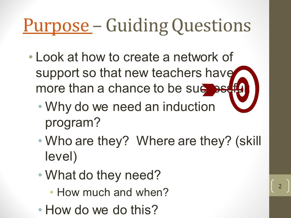 Purpose Purpose – Guiding Questions Look at how to create a network of support so that new teachers have more than a chance to be successful: Why do we need an induction program.