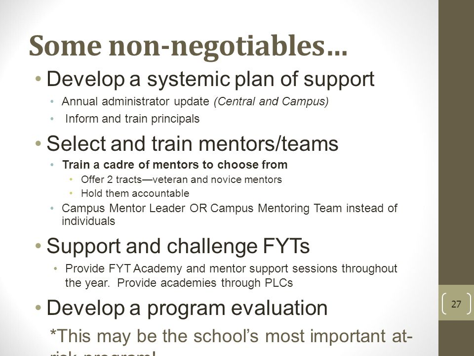 Some non-negotiables… Develop a systemic plan of support Annual administrator update (Central and Campus) Inform and train principals Select and train mentors/teams Train a cadre of mentors to choose from Offer 2 tracts—veteran and novice mentors Hold them accountable Campus Mentor Leader OR Campus Mentoring Team instead of individuals Support and challenge FYTs Provide FYT Academy and mentor support sessions throughout the year.