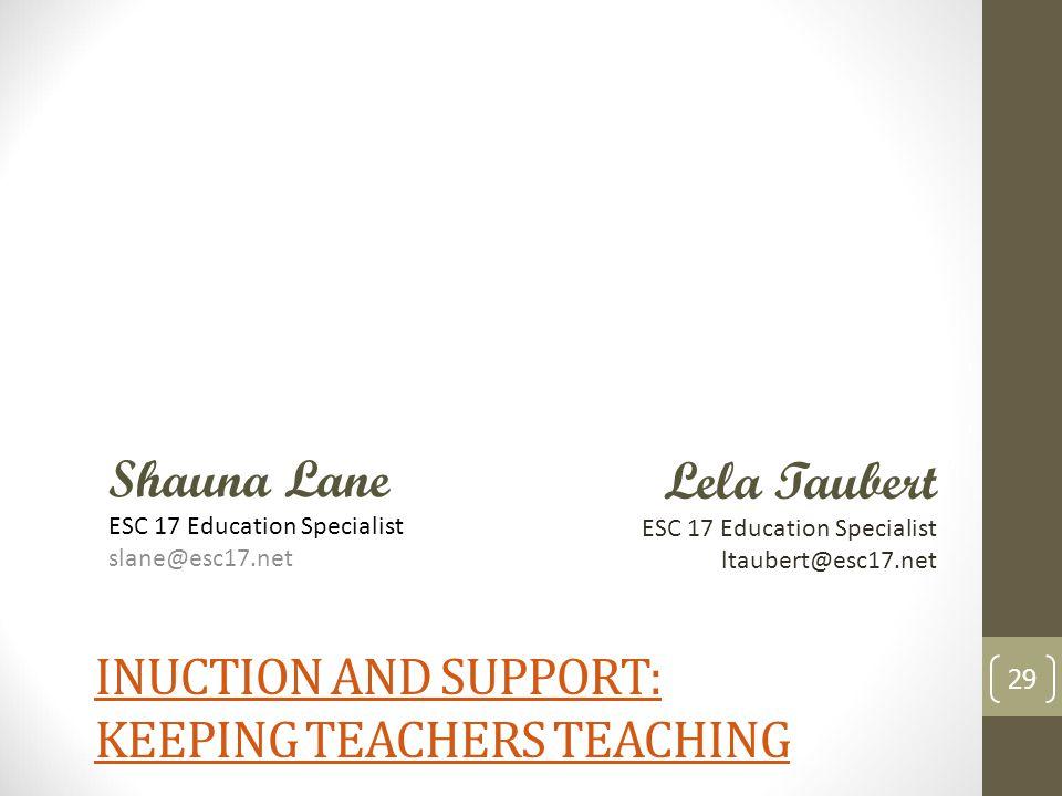 INUCTION AND SUPPORT: KEEPING TEACHERS TEACHING 29 Shauna Lane ESC 17 Education Specialist slane@esc17.net Lela Taubert ESC 17 Education Specialist ltaubert@esc17.net
